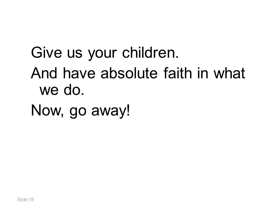 Slide 19 Give us your children. And have absolute faith in what we do. Now, go away!