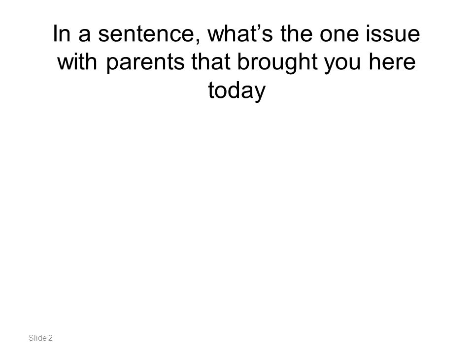 Slide 2 In a sentence, what's the one issue with parents that brought you here today