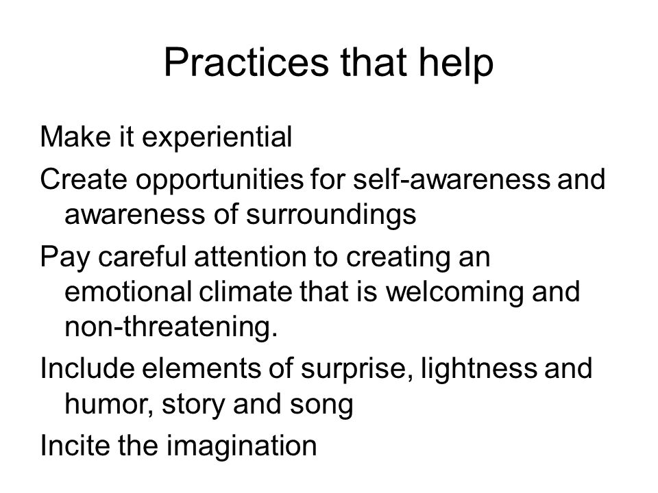 Practices that help Make it experiential Create opportunities for self-awareness and awareness of surroundings Pay careful attention to creating an emotional climate that is welcoming and non-threatening.