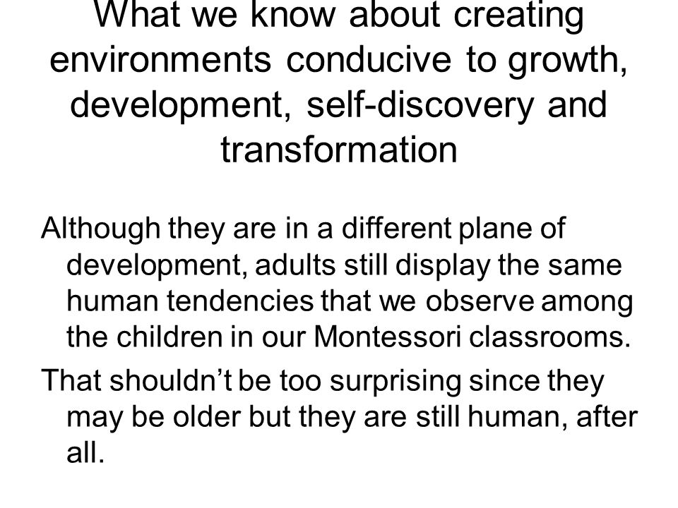 What we know about creating environments conducive to growth, development, self-discovery and transformation Although they are in a different plane of development, adults still display the same human tendencies that we observe among the children in our Montessori classrooms.
