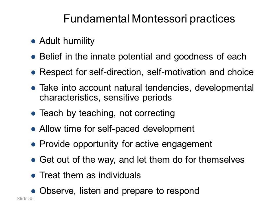 Slide 35 Fundamental Montessori practices Adult humility Belief in the innate potential and goodness of each Respect for self-direction, self-motivation and choice Take into account natural tendencies, developmental characteristics, sensitive periods Teach by teaching, not correcting Allow time for self-paced development Provide opportunity for active engagement Get out of the way, and let them do for themselves Treat them as individuals Observe, listen and prepare to respond