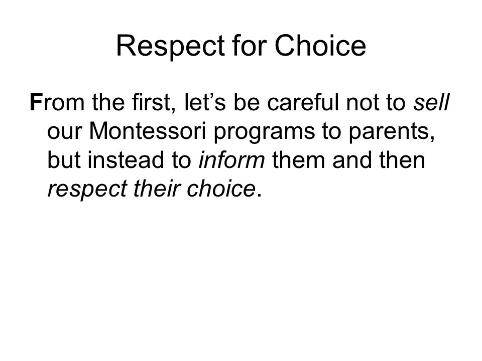 Respect for Choice From the first, let's be careful not to sell our Montessori programs to parents, but instead to inform them and then respect their choice.
