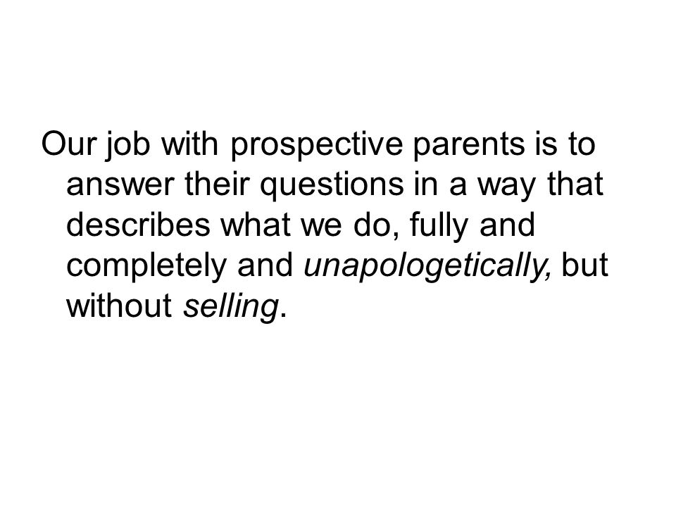 Our job with prospective parents is to answer their questions in a way that describes what we do, fully and completely and unapologetically, but without selling.