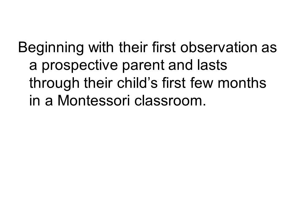Beginning with their first observation as a prospective parent and lasts through their child's first few months in a Montessori classroom.