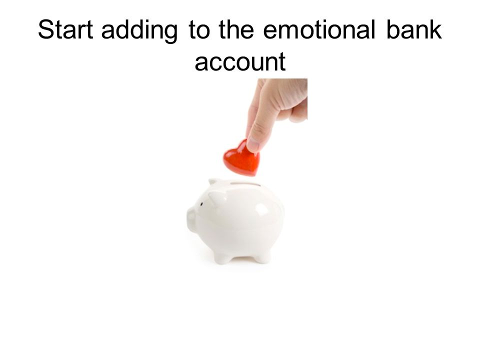 Start adding to the emotional bank account