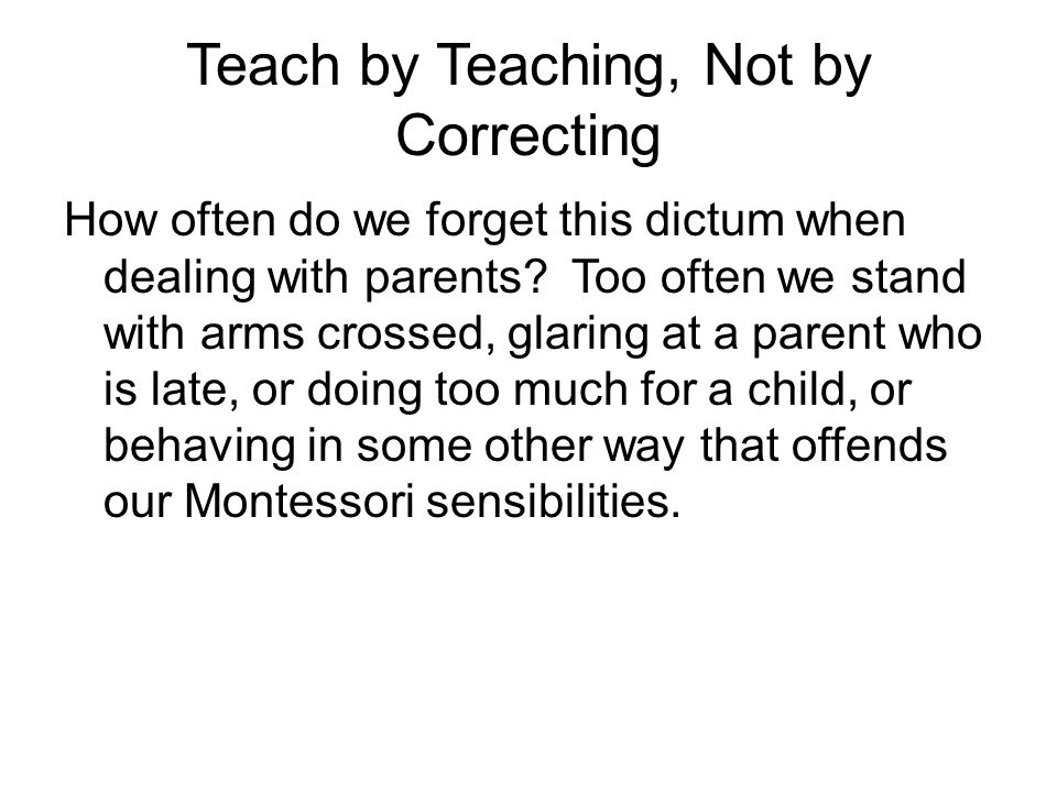 Teach by Teaching, Not by Correcting How often do we forget this dictum when dealing with parents.