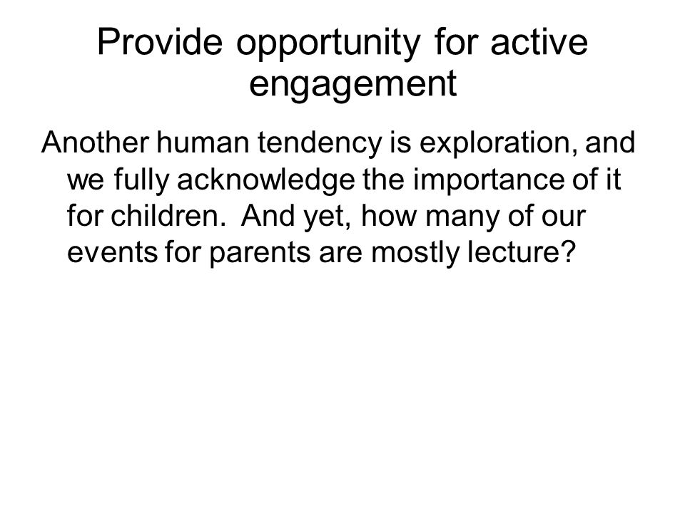 Provide opportunity for active engagement Another human tendency is exploration, and we fully acknowledge the importance of it for children.