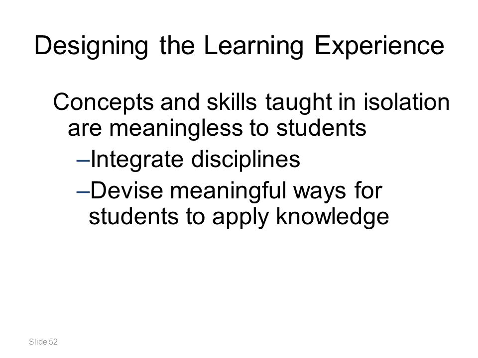 Slide 52 Designing the Learning Experience Concepts and skills taught in isolation are meaningless to students –Integrate disciplines –Devise meaningful ways for students to apply knowledge