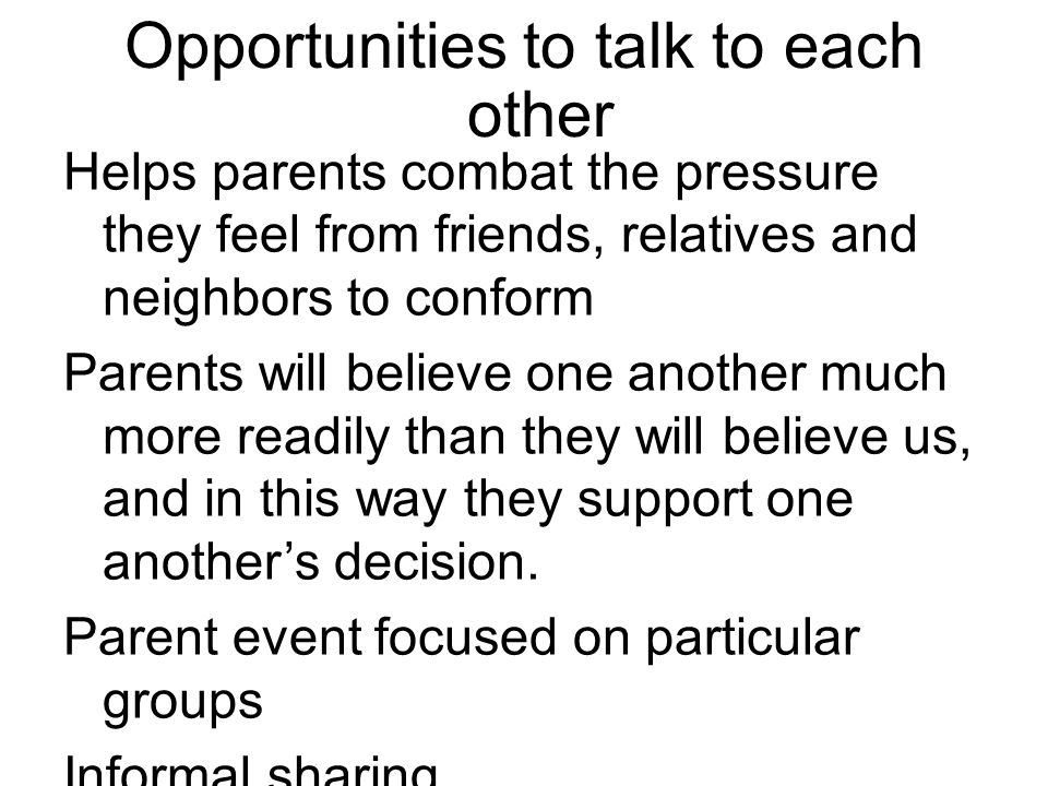 Opportunities to talk to each other Helps parents combat the pressure they feel from friends, relatives and neighbors to conform Parents will believe one another much more readily than they will believe us, and in this way they support one another's decision.
