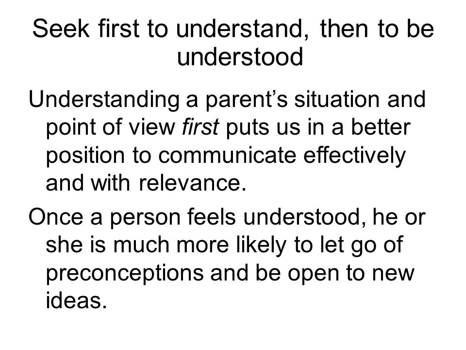 Seek first to understand, then to be understood Understanding a parent's situation and point of view first puts us in a better position to communicate effectively and with relevance.
