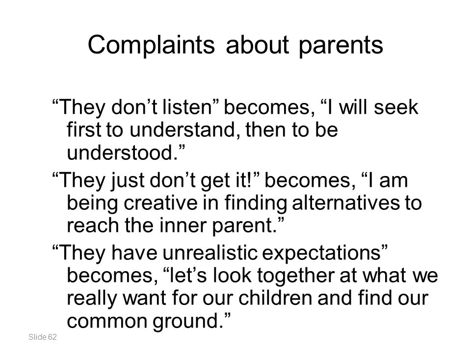 Slide 62 Complaints about parents They don't listen becomes, I will seek first to understand, then to be understood. They just don't get it! becomes, I am being creative in finding alternatives to reach the inner parent. They have unrealistic expectations becomes, let's look together at what we really want for our children and find our common ground.