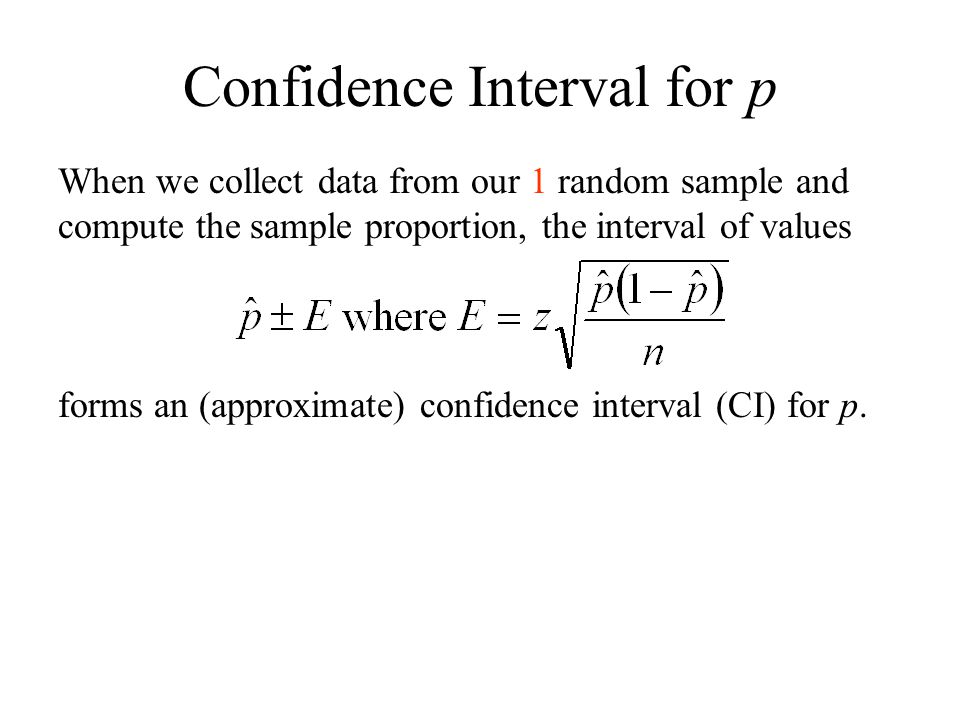 Confidence Interval for p When we collect data from our 1 random sample and compute the sample proportion, the interval of values forms an (approximate) confidence interval (CI) for p.