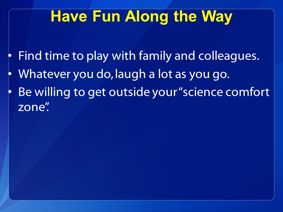 "Have Fun Along the Way Find time to play with family and colleagues. Whatever you do, laugh a lot as you go. Be willing to get outside your ""science c"