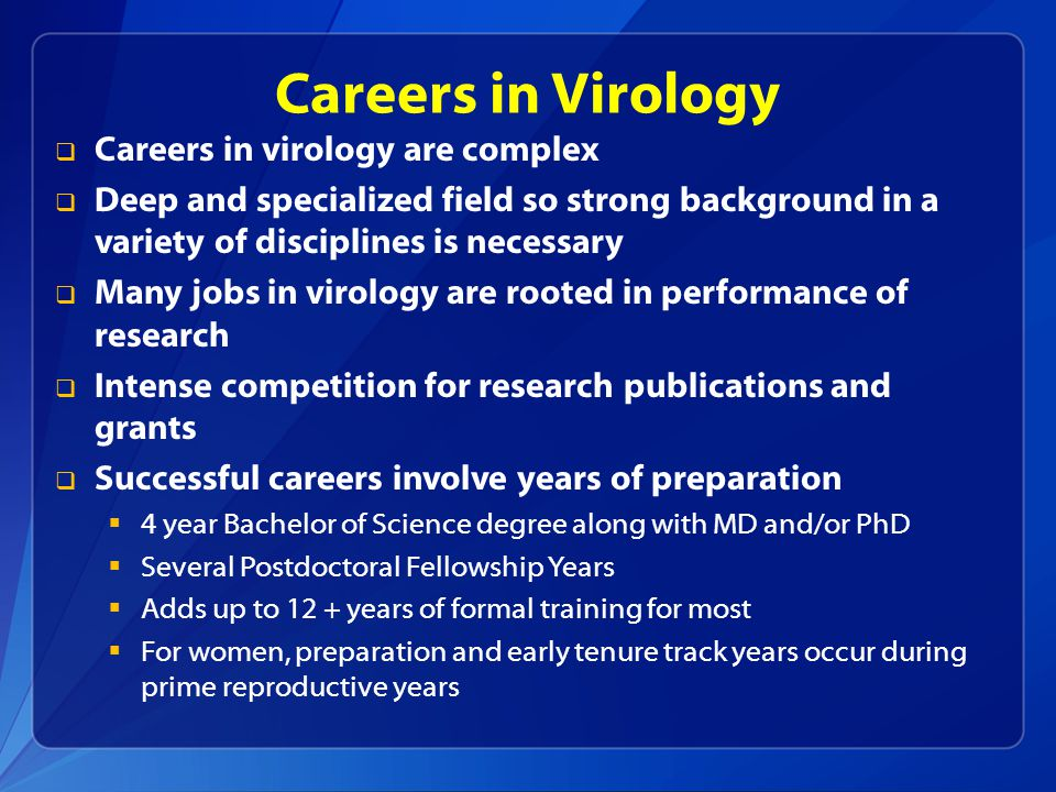Careers in Virology  Careers in virology are complex  Deep and specialized field so strong background in a variety of disciplines is necessary  Man