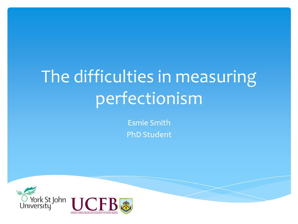 The difficulties in measuring perfectionism Esmie Smith PhD Student