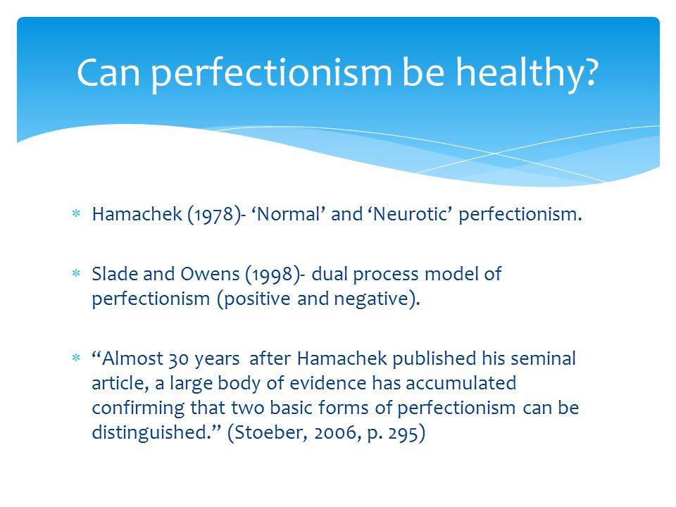 " Hamachek (1978)- 'Normal' and 'Neurotic' perfectionism.  Slade and Owens (1998)- dual process model of perfectionism (positive and negative).  ""Al"