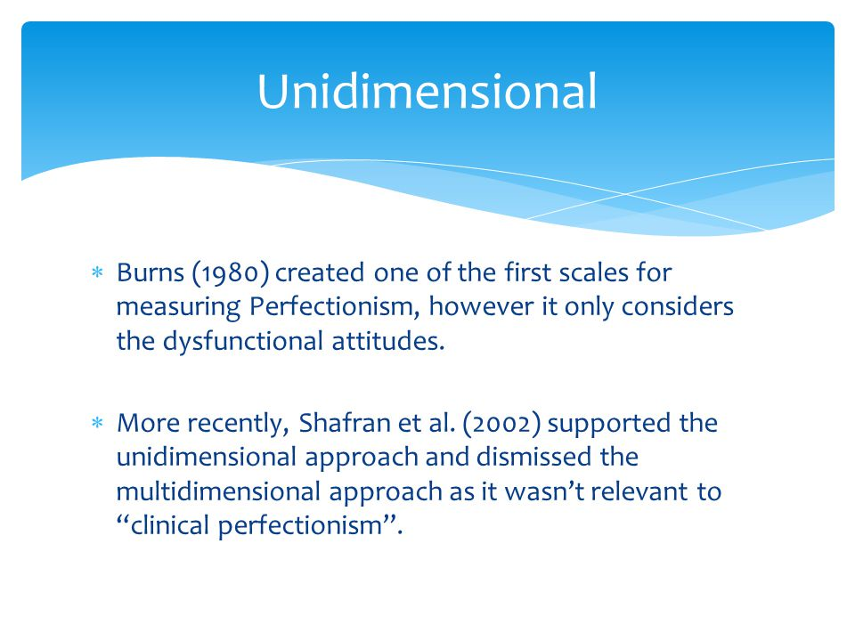  Burns (1980) created one of the first scales for measuring Perfectionism, however it only considers the dysfunctional attitudes.  More recently, Sh