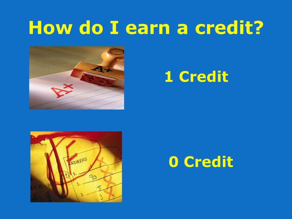 How do I earn a credit? 1 Credit 0 Credit