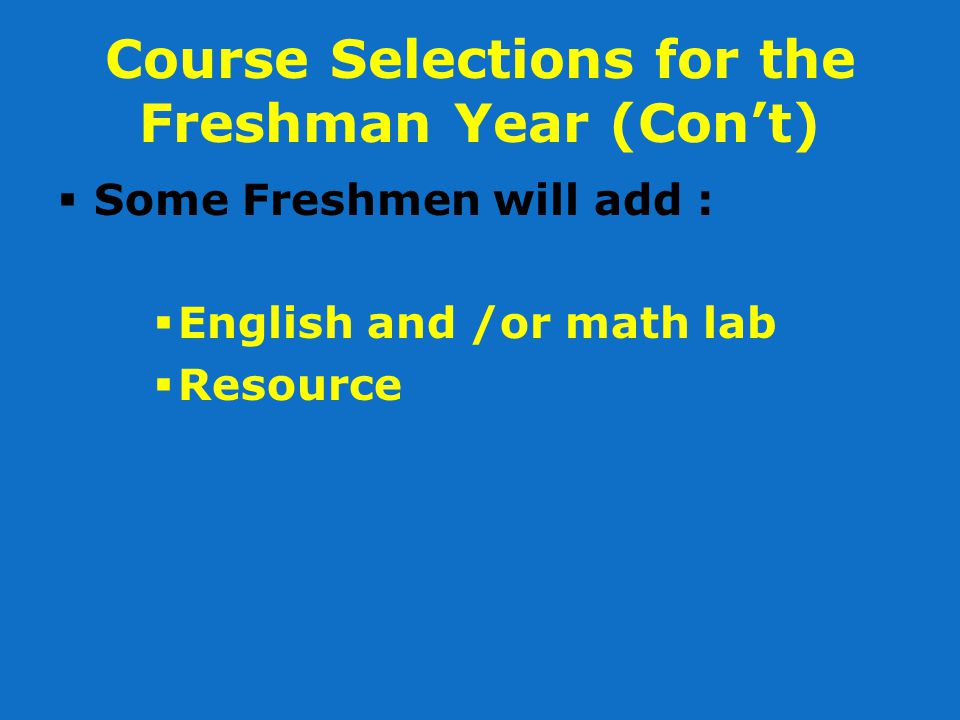 Course Selections for the Freshman Year (Con't)  Some Freshmen will add :  English and /or math lab  Resource