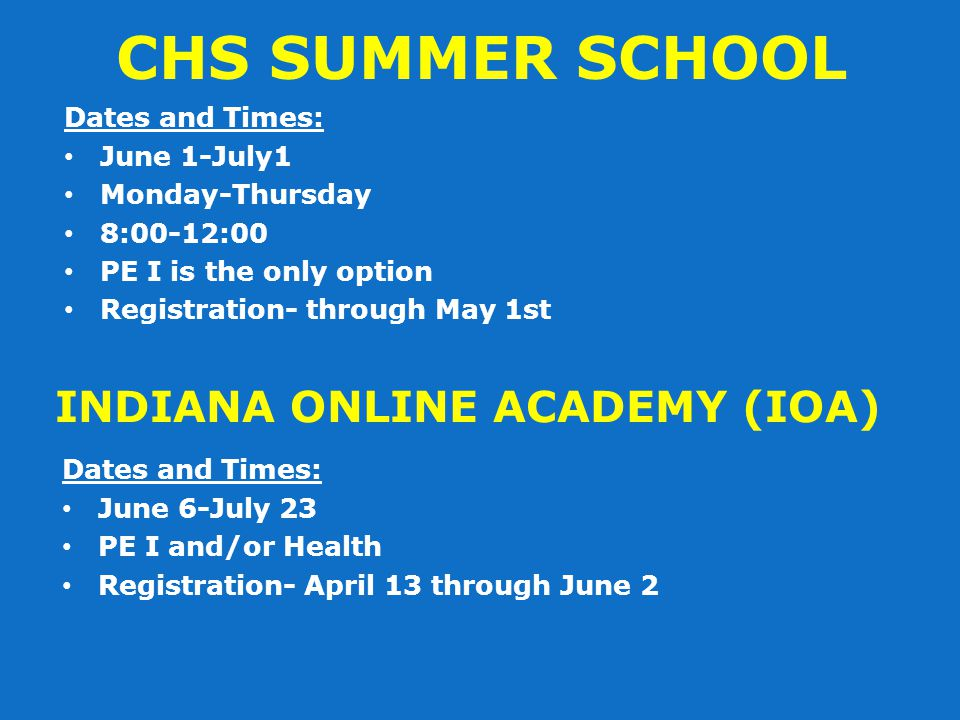 CHS SUMMER SCHOOL Dates and Times: June 1-July1 Monday-Thursday 8:00-12:00 PE I is the only option Registration- through May 1st INDIANA ONLINE ACADEMY (IOA) Dates and Times: June 6-July 23 PE I and/or Health Registration- April 13 through June 2