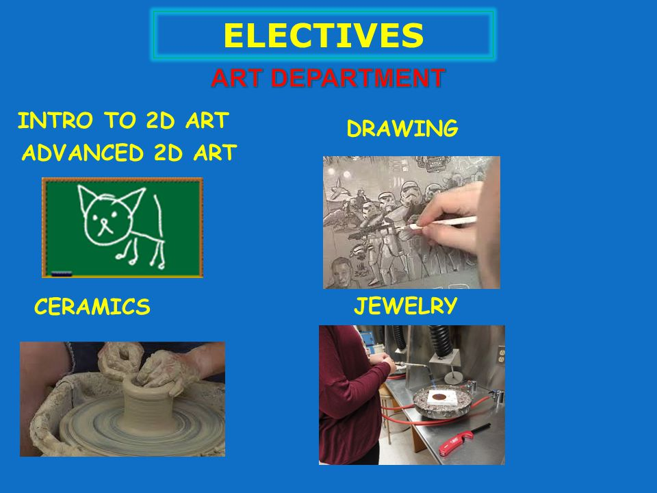 ELECTIVES INTRO TO 2D ART DRAWING CERAMICS JEWELRY ADVANCED 2D ART