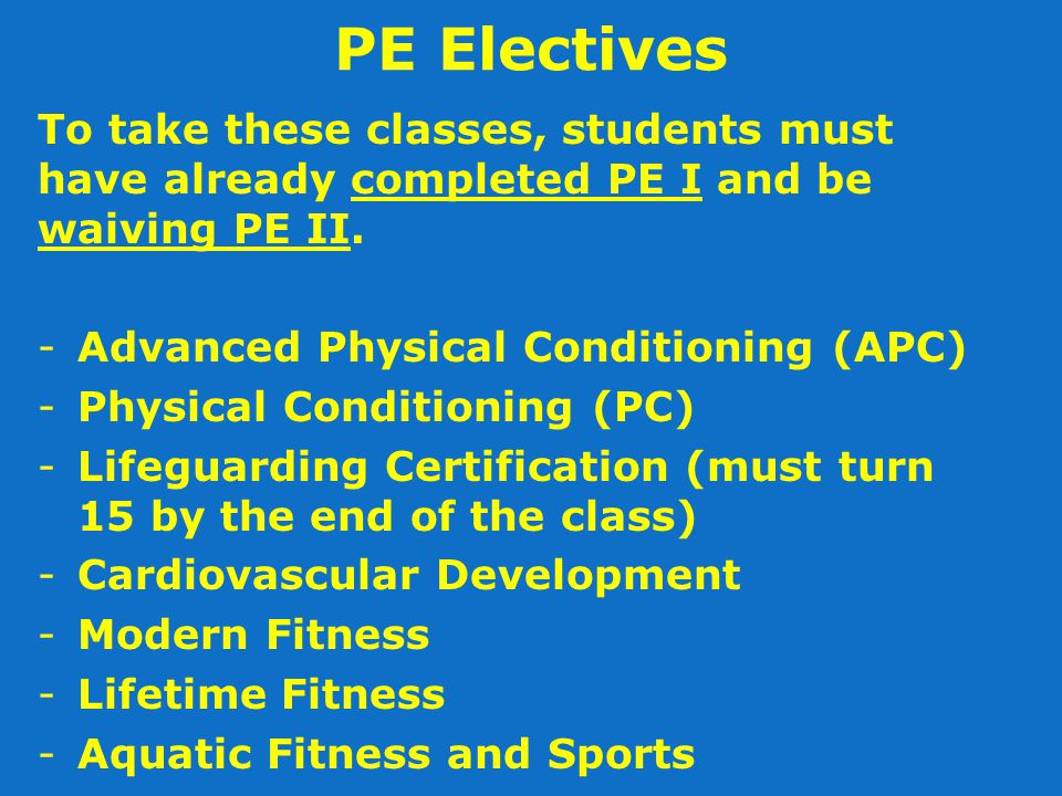 PE Electives To take these classes, students must have already completed PE I and be waiving PE II.