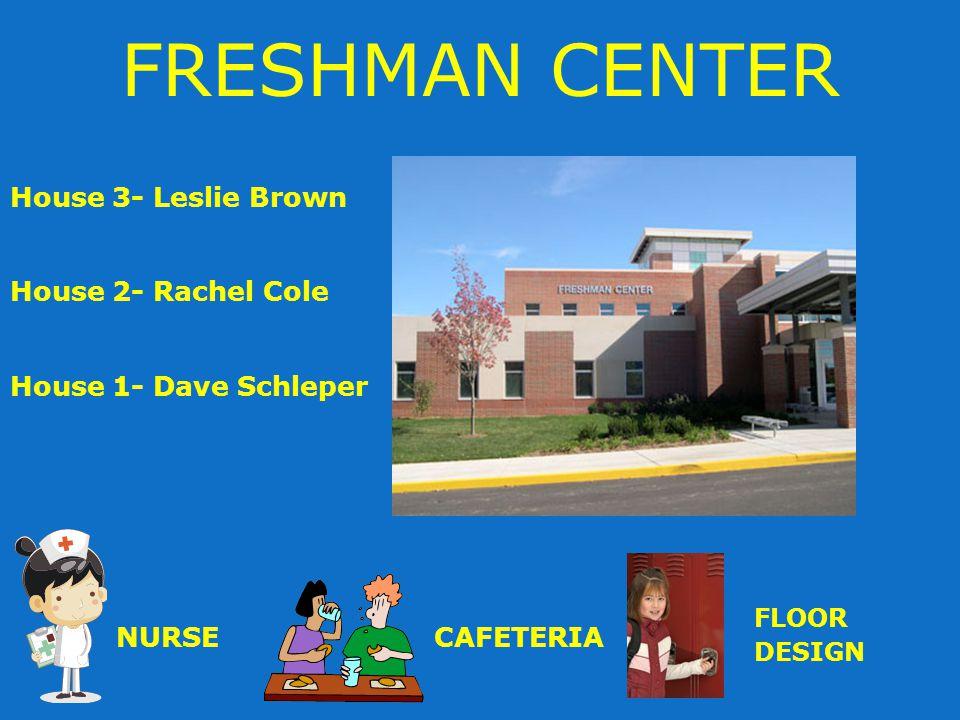 FRESHMAN CENTER House 3- Leslie Brown House 2- Rachel Cole House 1- Dave Schleper NURSECAFETERIA FLOOR DESIGN