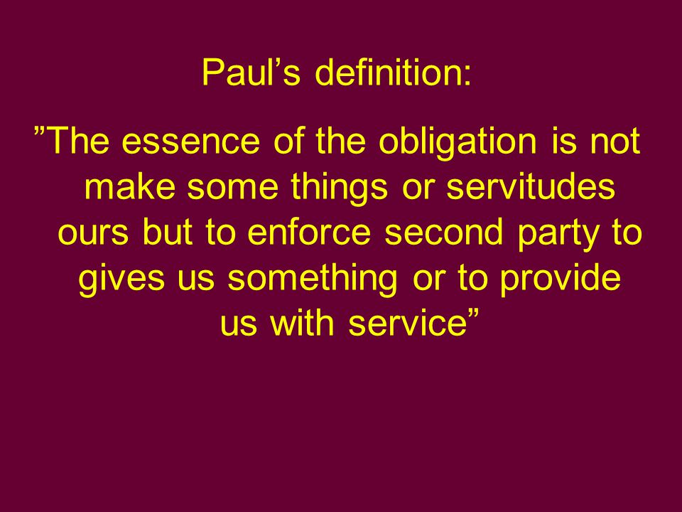 Subject of obligation Subject of obligation in a one of the following forms: dare - to give something to someone facere - to provide someone with services praestare - to restrain ourselves from doing something or a guarantee obligation