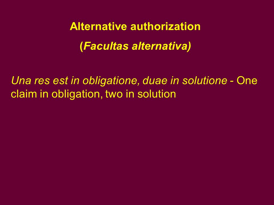Alternative authorization (Facultas alternativa) Una res est in obligatione, duae in solutione - One claim in obligation, two in solution