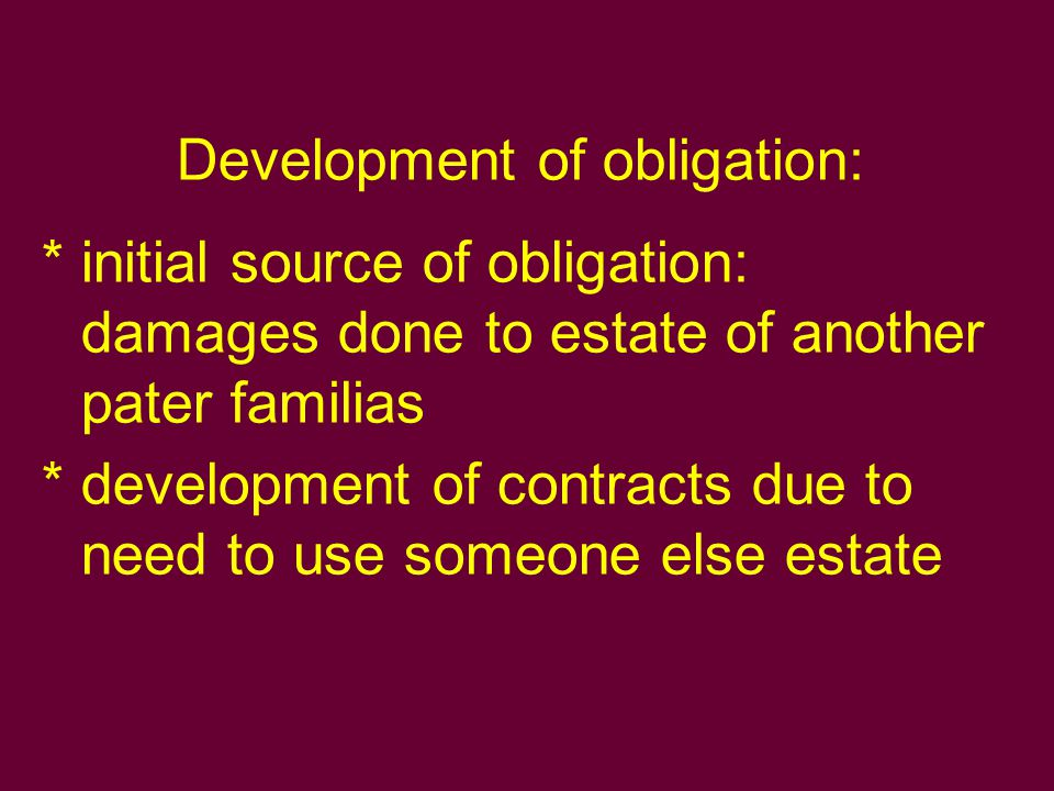 Natural obligations This type of obligation was usually effect of contracts made by: Slaves Persons under patria potestas Persons under tutelage (minor and women) Persons that had changed their legal status