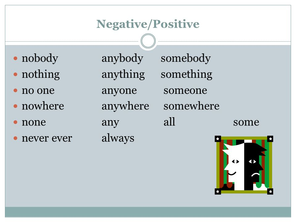 Negative/Positive nobody anybody somebody nothinganything something no one anyone someone nowhere anywhere somewhere none any all some never everalway