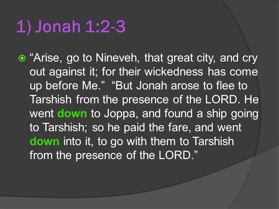 1) Jonah 1:2-3  Arise, go to Nineveh, that great city, and cry out against it; for their wickedness has come up before Me. But Jonah arose to flee to Tarshish from the presence of the LORD.