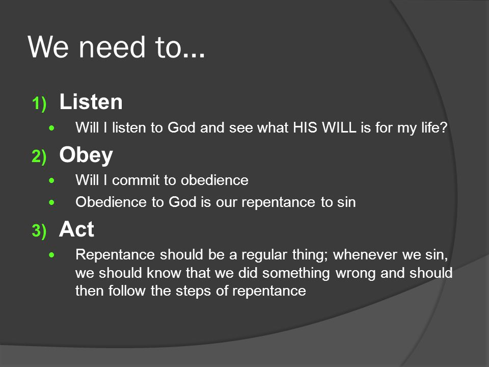 We need to… 1) Listen Will I listen to God and see what HIS WILL is for my life.