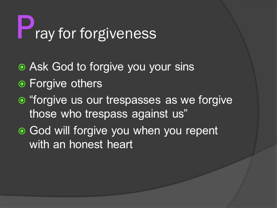 P ray for forgiveness  Ask God to forgive you your sins  Forgive others  forgive us our trespasses as we forgive those who trespass against us  God will forgive you when you repent with an honest heart