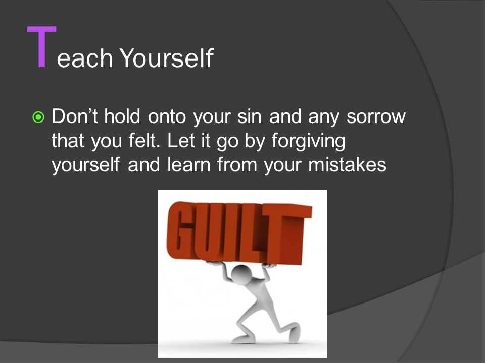 T each Yourself  Don't hold onto your sin and any sorrow that you felt.
