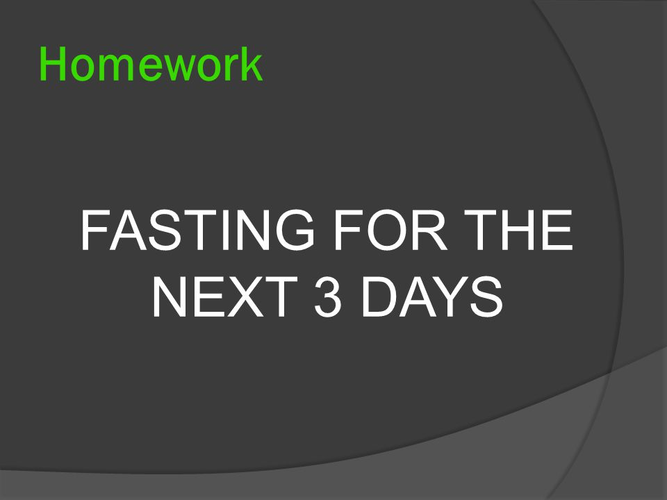 Homework FASTING FOR THE NEXT 3 DAYS