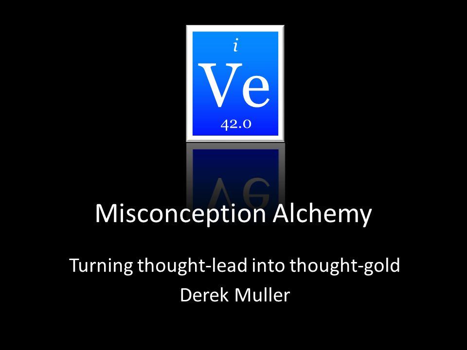 Misconception Alchemy Turning thought-lead into thought-gold Derek Muller i 42.0