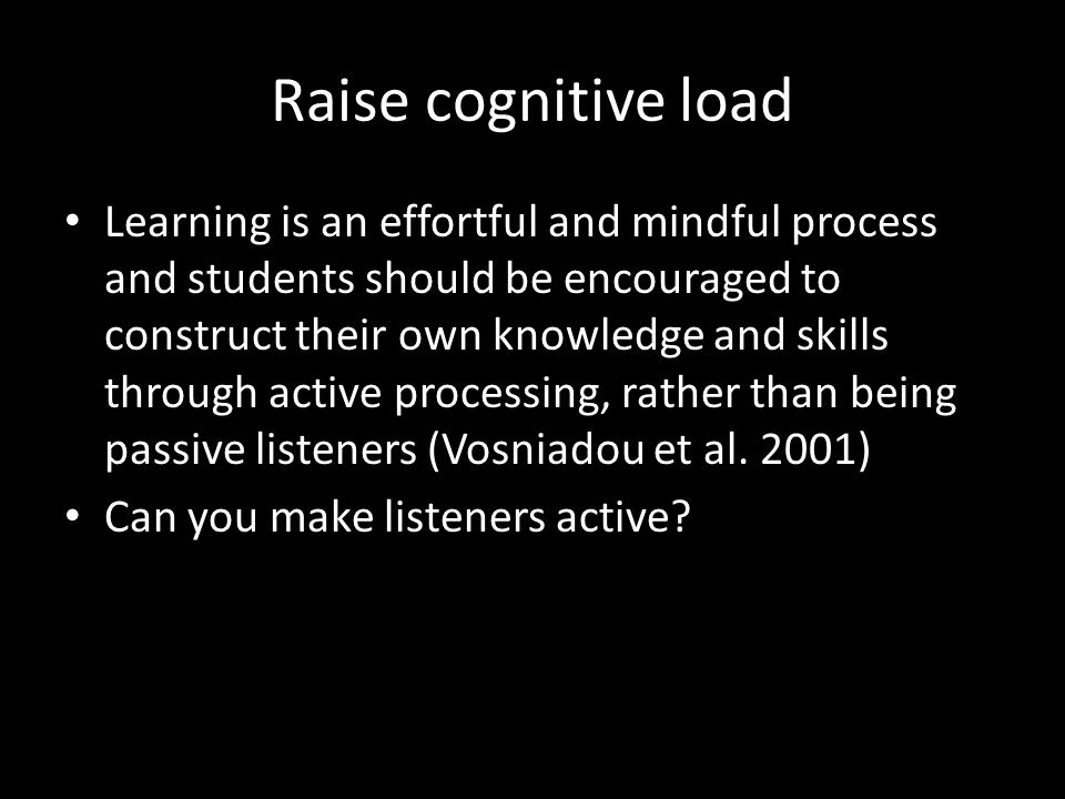 Raise cognitive load Learning is an effortful and mindful process and students should be encouraged to construct their own knowledge and skills through active processing, rather than being passive listeners (Vosniadou et al.