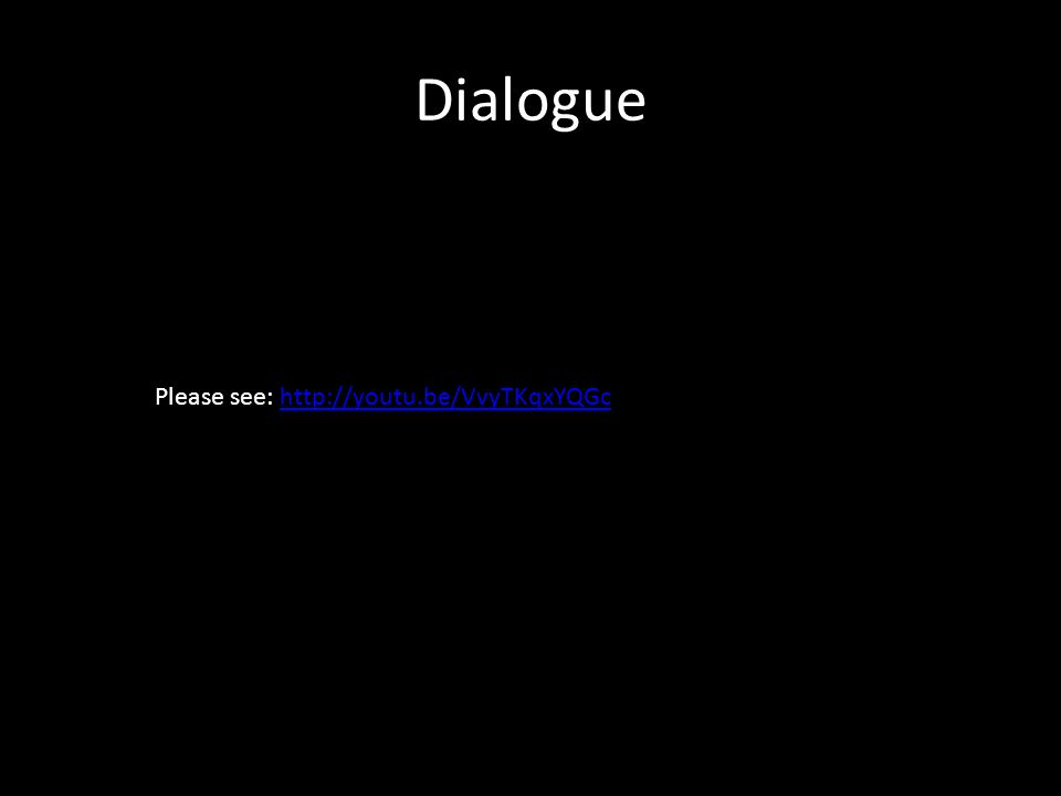 Dialogue Please see: http://youtu.be/VvyTKqxYQGchttp://youtu.be/VvyTKqxYQGc