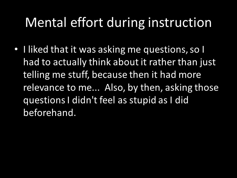 Mental effort during instruction I liked that it was asking me questions, so I had to actually think about it rather than just telling me stuff, because then it had more relevance to me...