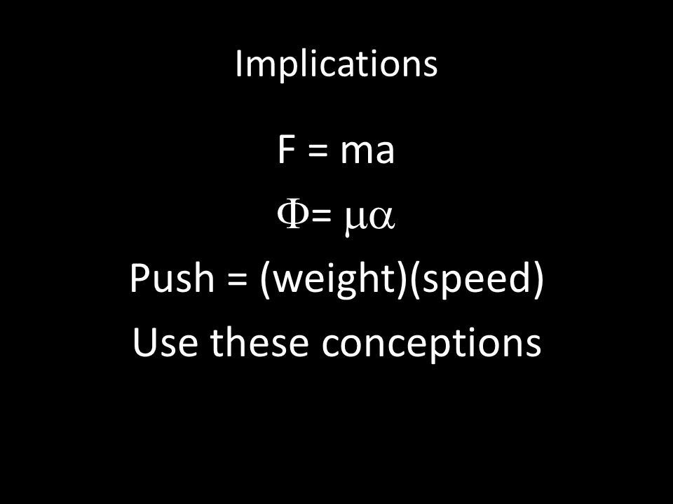 Implications F = ma  =  Push = (weight)(speed) Use these conceptions