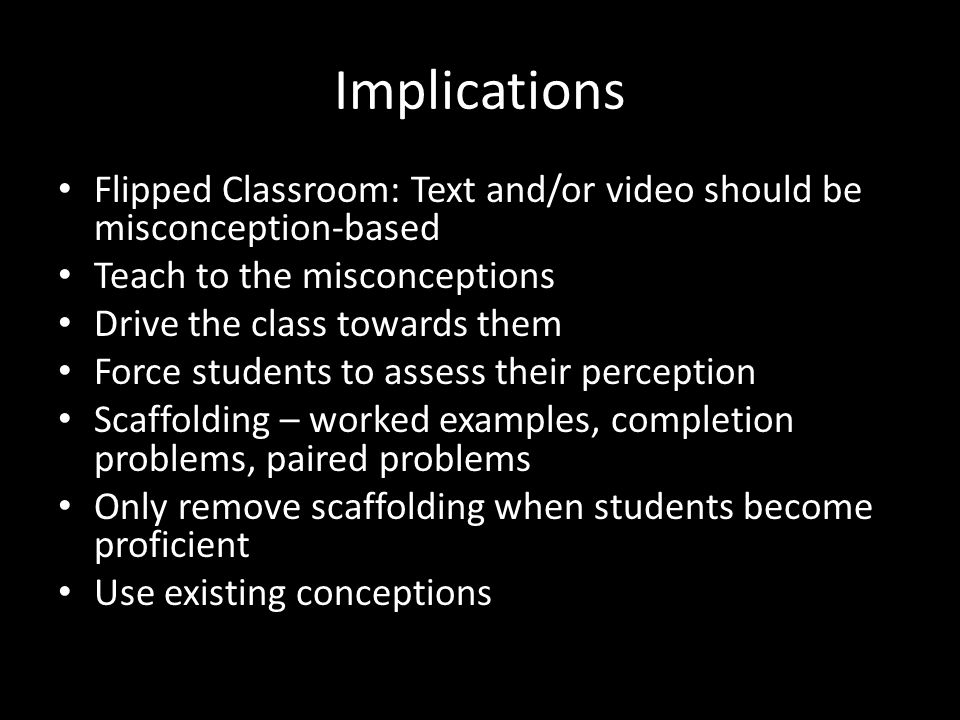 Implications Flipped Classroom: Text and/or video should be misconception-based Teach to the misconceptions Drive the class towards them Force students to assess their perception Scaffolding – worked examples, completion problems, paired problems Only remove scaffolding when students become proficient Use existing conceptions