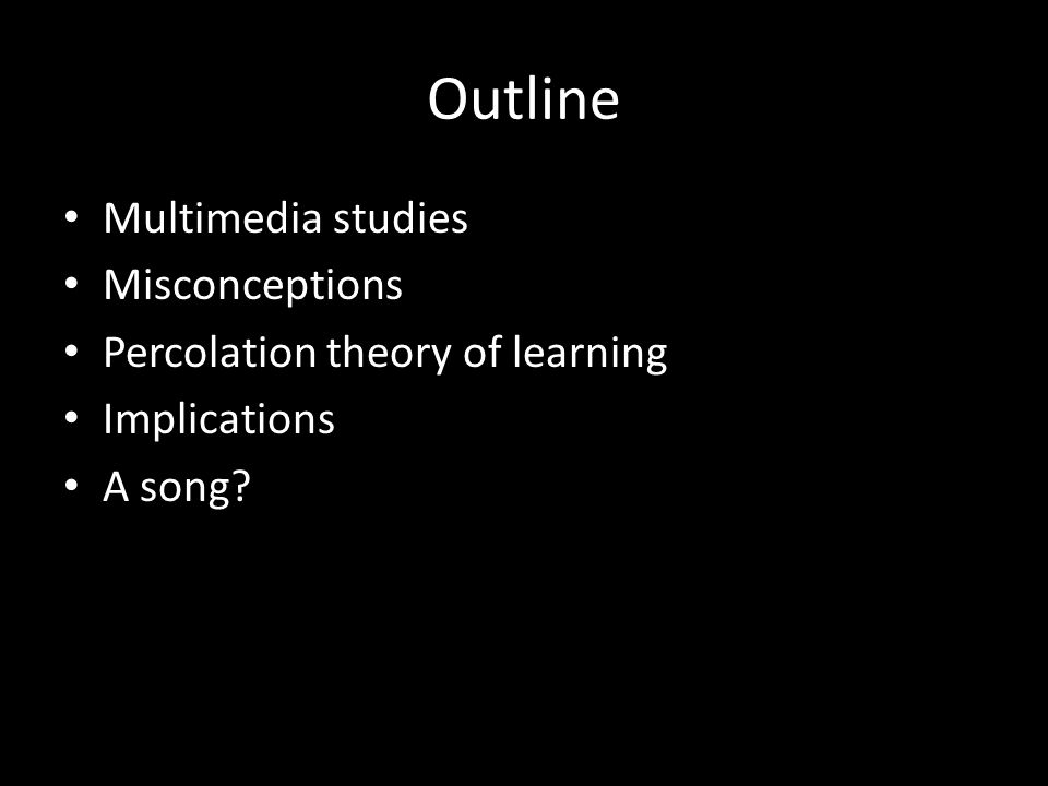 Outline Multimedia studies Misconceptions Percolation theory of learning Implications A song