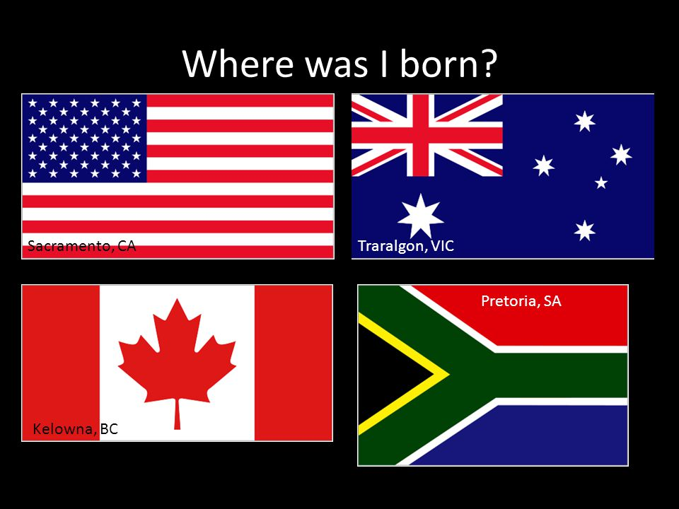Where was I born Kelowna, BC Sacramento, CATraralgon, VIC Pretoria, SA