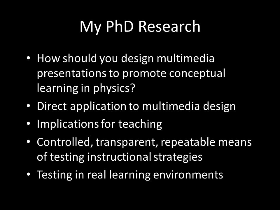 My PhD Research How should you design multimedia presentations to promote conceptual learning in physics.
