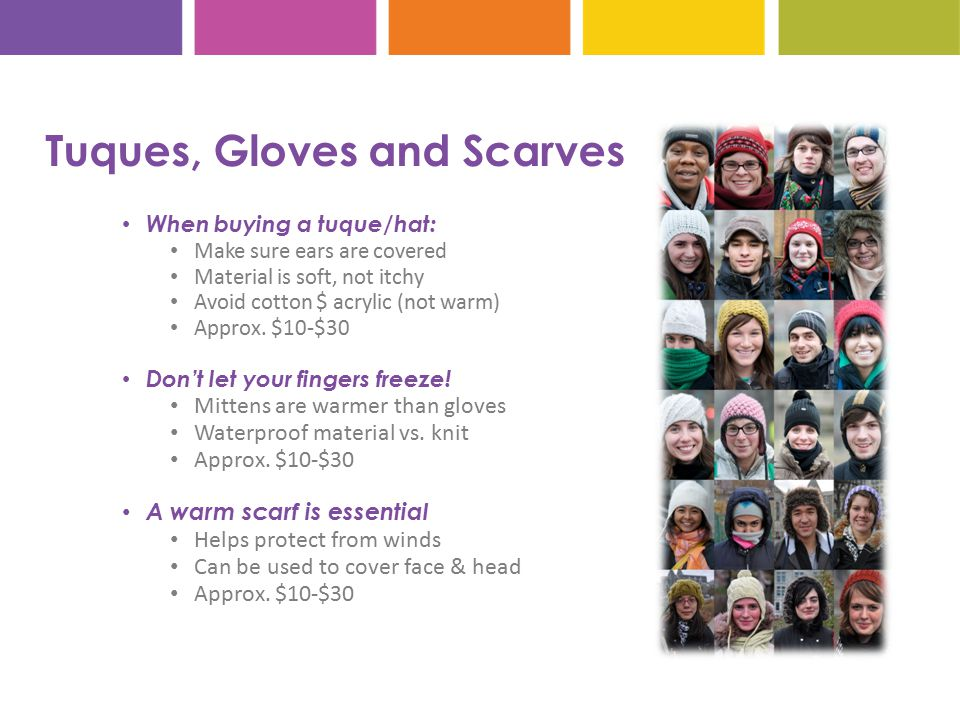 Tuques, Gloves and Scarves When buying a tuque/hat: Make sure ears are covered Material is soft, not itchy Avoid cotton $ acrylic (not warm) Approx.