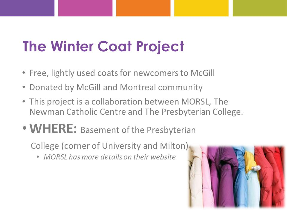 The Winter Coat Project Free, lightly used coats for newcomers to McGill Donated by McGill and Montreal community This project is a collaboration between MORSL, The Newman Catholic Centre and The Presbyterian College.