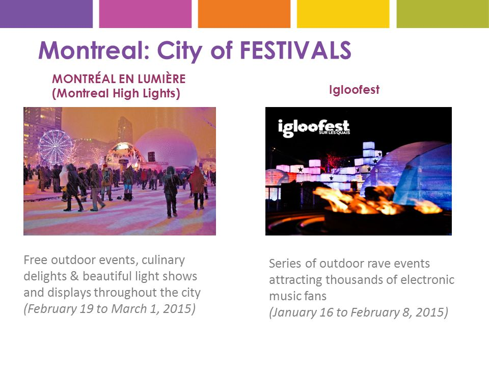Montreal: City of FESTIVALS MONTRÉAL EN LUMIÈRE (Montreal High Lights) Free outdoor events, culinary delights & beautiful light shows and displays throughout the city (February 19 to March 1, 2015) Igloofest Series of outdoor rave events attracting thousands of electronic music fans (January 16 to February 8, 2015)