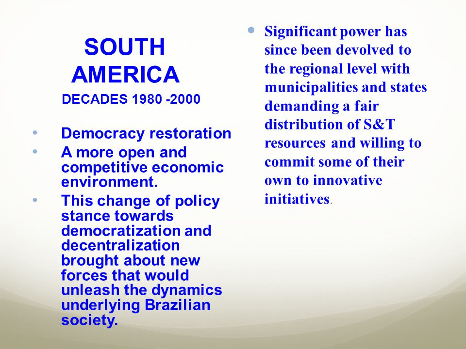 SOUTH AMERICA Significant power has since been devolved to the regional level with municipalities and states demanding a fair distribution of S&T reso
