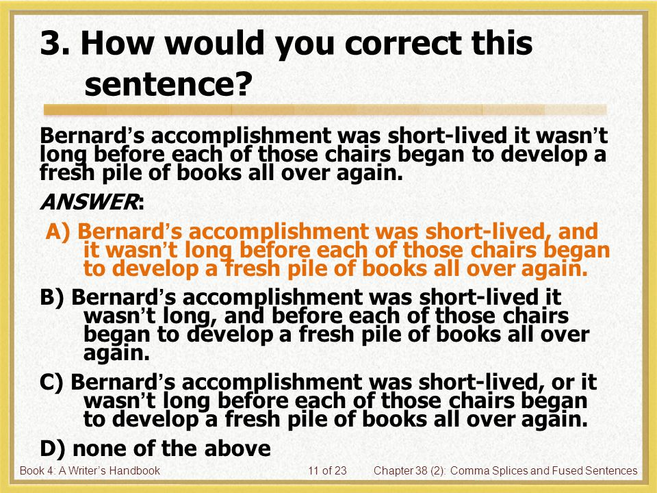 Book 4: A Writer's HandbookChapter 38 (2): Comma Splices and Fused Sentences11 of 23 3. How would you correct this sentence? Bernard's accomplishment